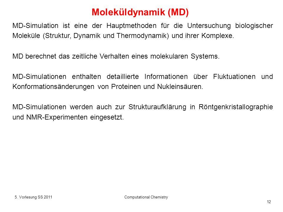 12 5. Vorlesung SS 2011Computational Chemistry Moleküldynamik (MD) MD-Simulation ist eine der Hauptmethoden für die Untersuchung biologischer Moleküle