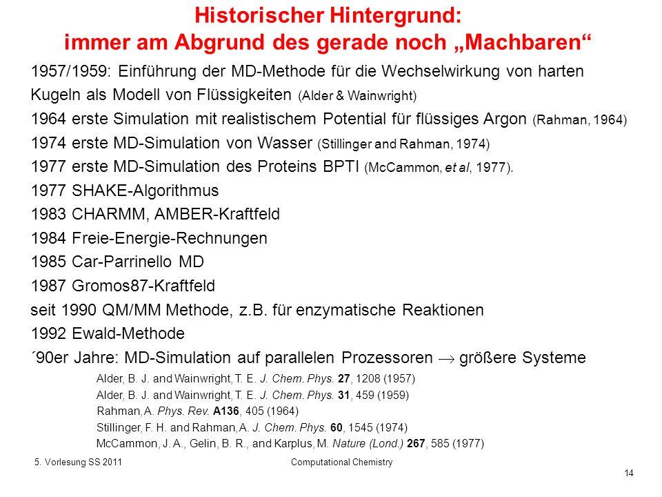 14 5. Vorlesung SS 2011Computational Chemistry Historischer Hintergrund: immer am Abgrund des gerade noch Machbaren 1957/1959: Einführung der MD-Metho