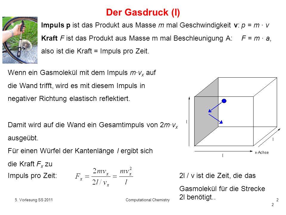 2 Impuls pro Zeit:2l / v ist die Zeit, die das Gasmolekül für die Strecke 2l benötigt.. 5. Vorlesung SS 2011Computational Chemistry2 Der Gasdruck (I)
