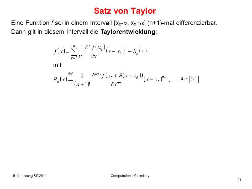 21 5. Vorlesung SS 2011Computational Chemistry Satz von Taylor Eine Funktion f sei in einem Intervall [x 0 -, x 0 + ] (n+1)-mal differenzierbar. Dann