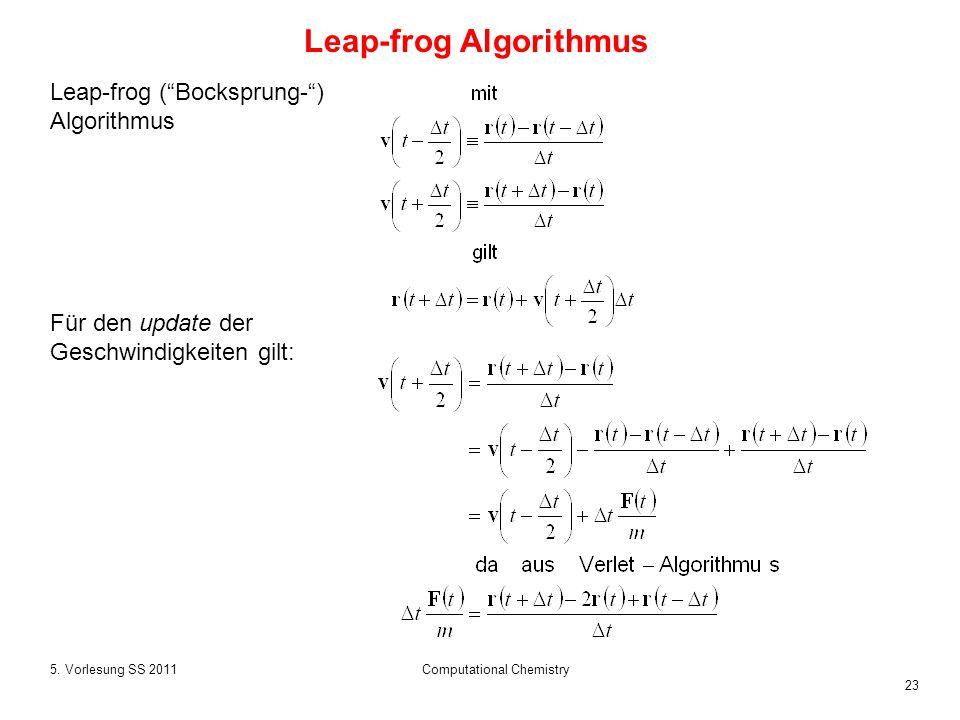 23 5. Vorlesung SS 2011Computational Chemistry Leap-frog (Bocksprung-) Algorithmus Für den update der Geschwindigkeiten gilt: Leap-frog Algorithmus