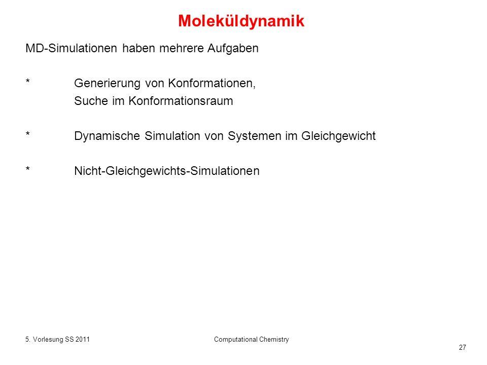 27 5. Vorlesung SS 2011Computational Chemistry MD-Simulationen haben mehrere Aufgaben *Generierung von Konformationen, Suche im Konformationsraum *Dyn