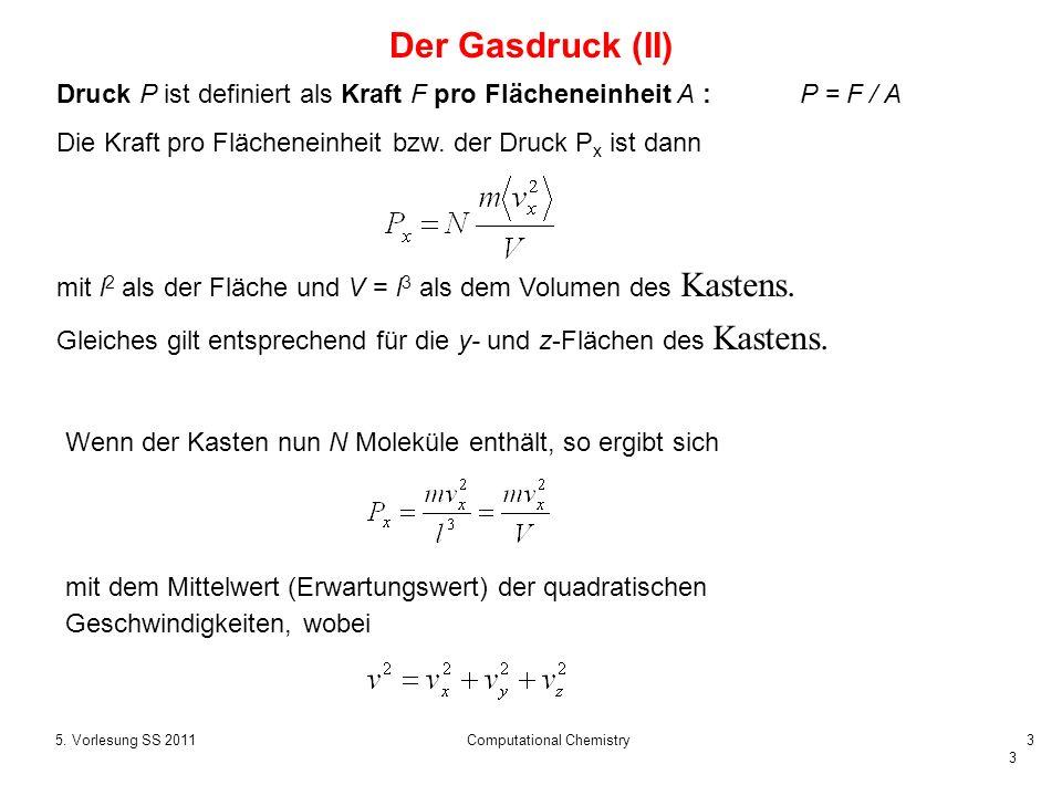 3 5. Vorlesung SS 2011Computational Chemistry3 Der Gasdruck (II) Wenn der Kasten nun N Moleküle enthält, so ergibt sich Druck P ist definiert als Kraf