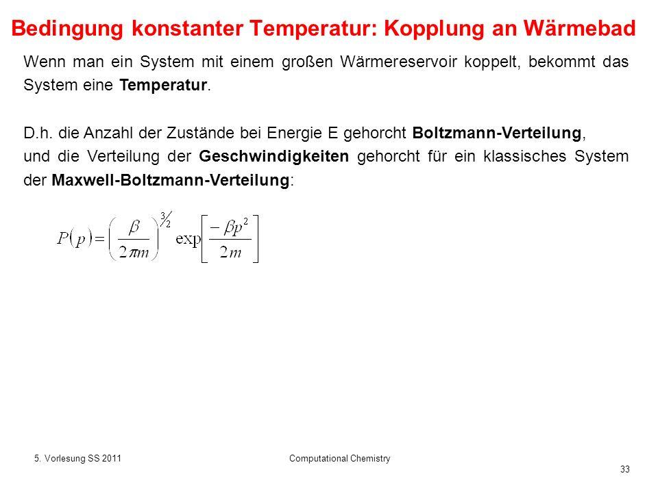 33 5. Vorlesung SS 2011Computational Chemistry Wenn man ein System mit einem großen Wärmereservoir koppelt, bekommt das System eine Temperatur. D.h. d