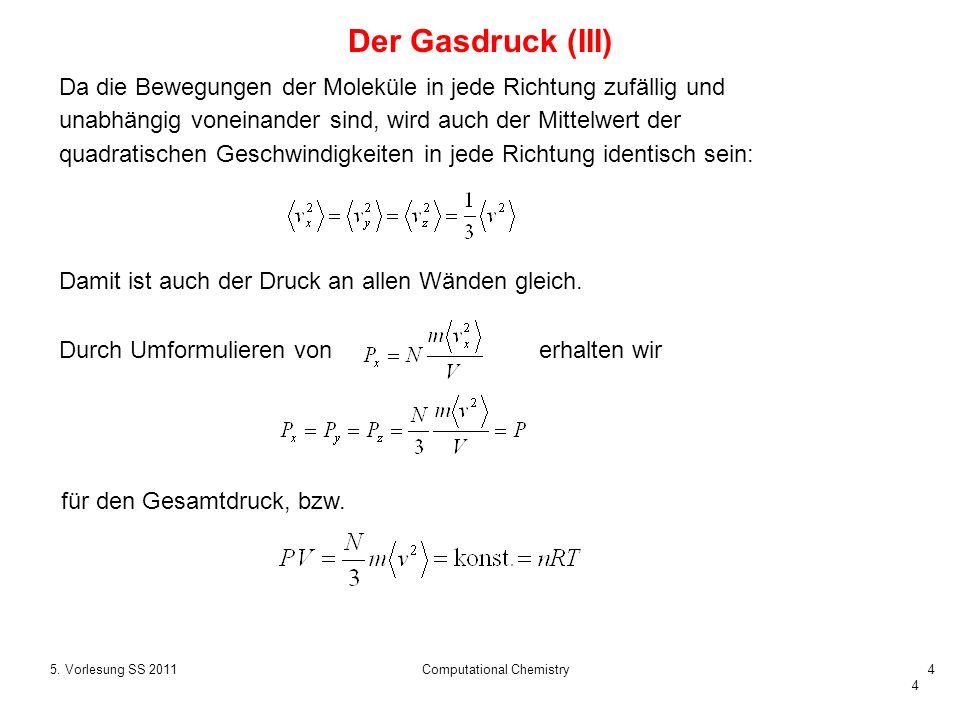 4 5. Vorlesung SS 2011Computational Chemistry4 Der Gasdruck (III) für den Gesamtdruck, bzw. Da die Bewegungen der Moleküle in jede Richtung zufällig u