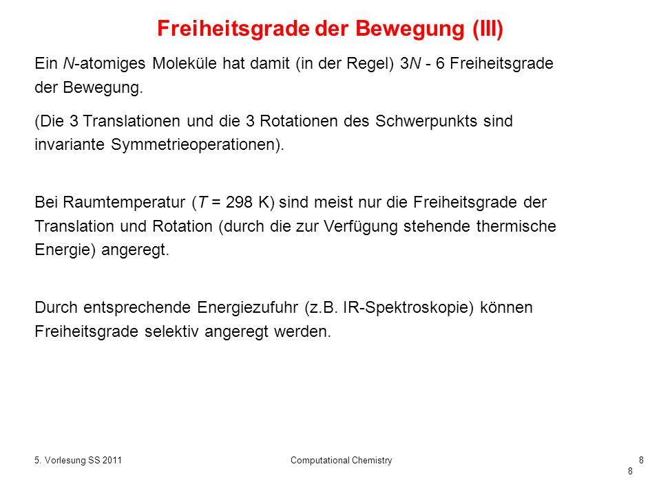 8 5. Vorlesung SS 2011Computational Chemistry8 Freiheitsgrade der Bewegung (III) Ein N-atomiges Moleküle hat damit (in der Regel) 3N - 6 Freiheitsgrad