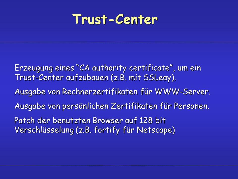 Trust-Center Erzeugung eines CA authority certificate, um ein Trust-Center aufzubauen (z.B. mit SSLeay). Ausgabe von Rechnerzertifikaten für WWW-Serve