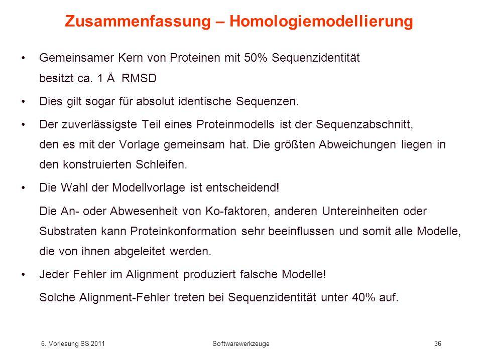 6. Vorlesung SS 2011Softwarewerkzeuge36 Zusammenfassung – Homologiemodellierung Gemeinsamer Kern von Proteinen mit 50% Sequenzidentität besitzt ca. 1
