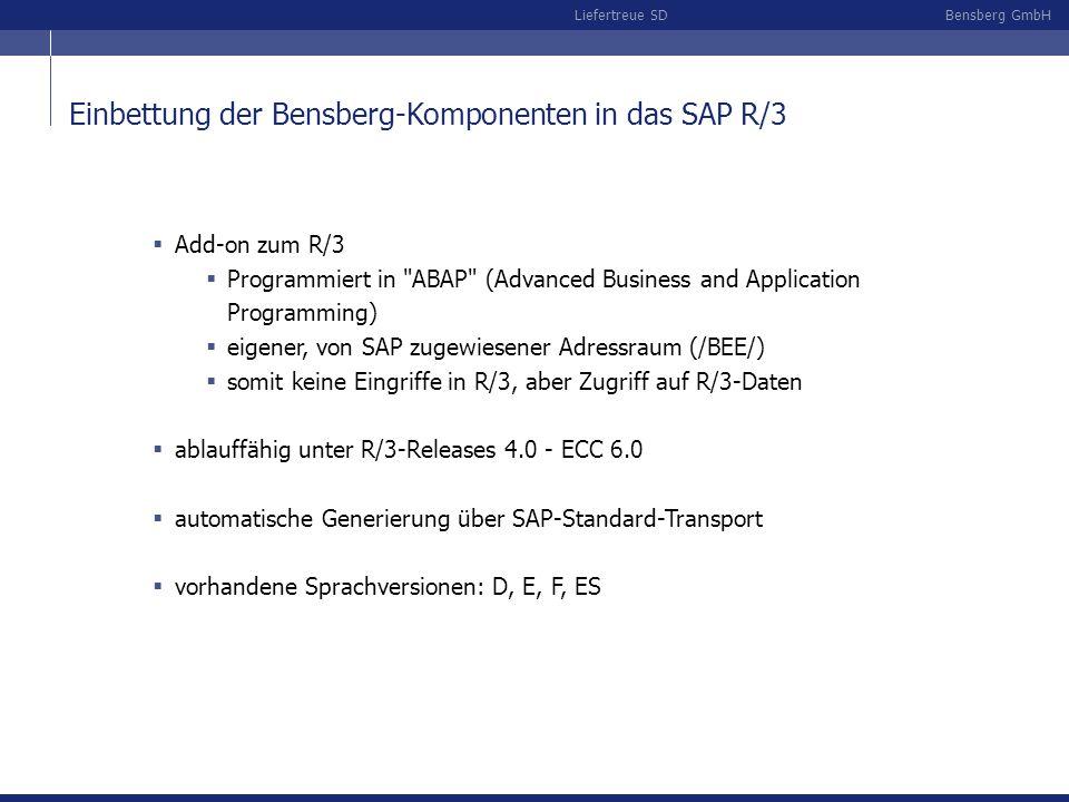 Bensberg GmbHLiefertreue SD Einbettung der Bensberg-Komponenten in das SAP R/3 Add-on zum R/3 Programmiert in ABAP (Advanced Business and Application Programming) eigener, von SAP zugewiesener Adressraum (/BEE/) somit keine Eingriffe in R/3, aber Zugriff auf R/3-Daten ablauffähig unter R/3-Releases 4.0 - ECC 6.0 automatische Generierung über SAP-Standard-Transport vorhandene Sprachversionen: D, E, F, ES