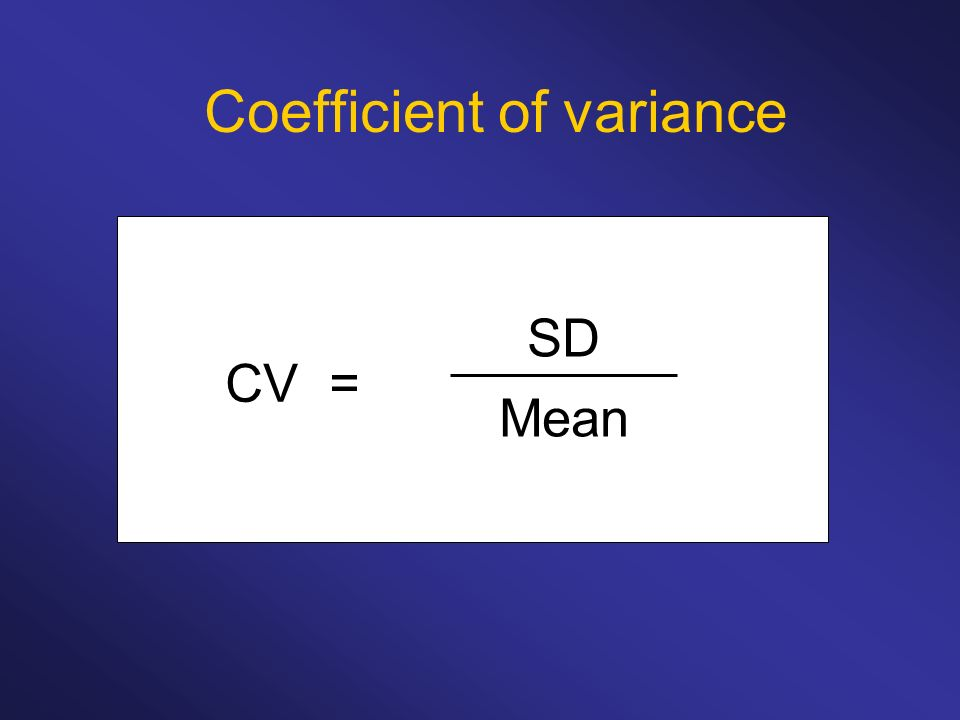 Coefficient of variance SD Mean CV =