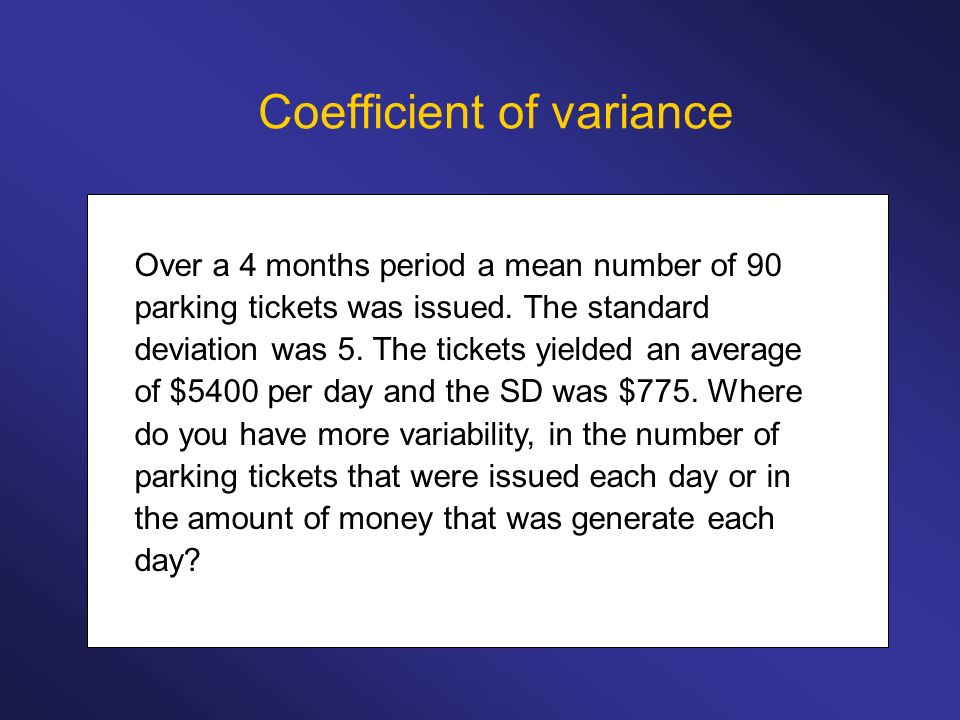 Coefficient of variance Over a 4 months period a mean number of 90 parking tickets was issued. The standard deviation was 5. The tickets yielded an av