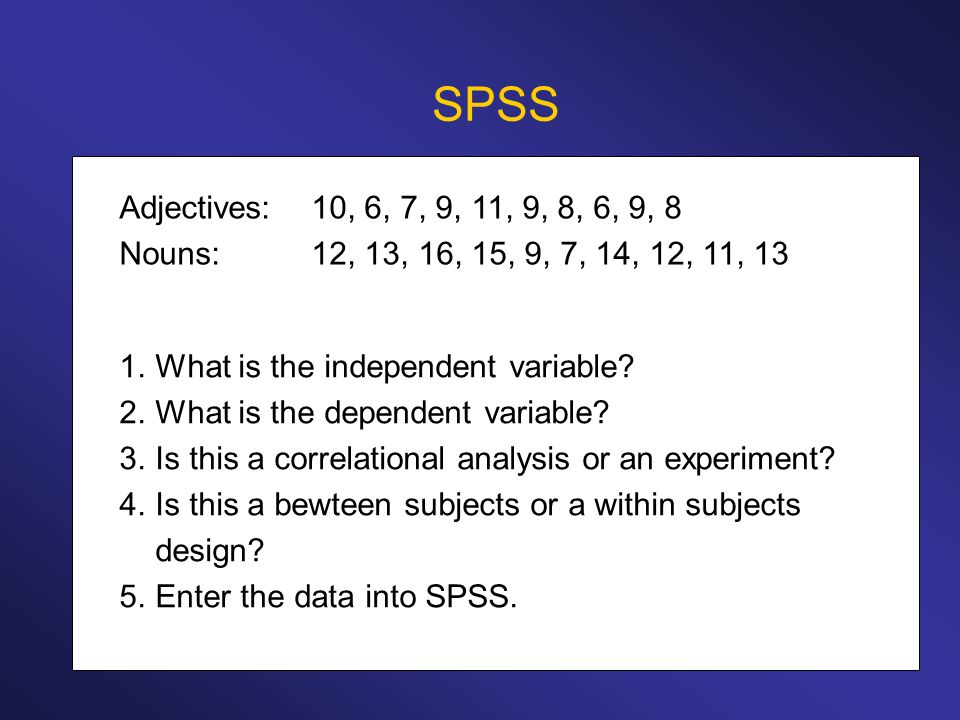 SPSS Adjectives:10, 6, 7, 9, 11, 9, 8, 6, 9, 8 Nouns:12, 13, 16, 15, 9, 7, 14, 12, 11, 13 1.What is the independent variable? 2.What is the dependent