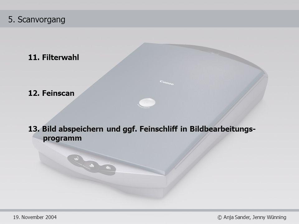 © Anja Sander, Jenny Wünning19. November 2004 5. Scanvorgang 11. Filterwahl 12. Feinscan 13. Bild abspeichern und ggf. Feinschliff in Bildbearbeitungs