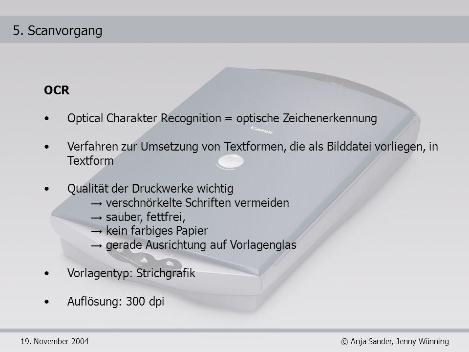 © Anja Sander, Jenny Wünning19. November 2004 5. Scanvorgang OCR Optical Charakter Recognition = optische Zeichenerkennung Verfahren zur Umsetzung von