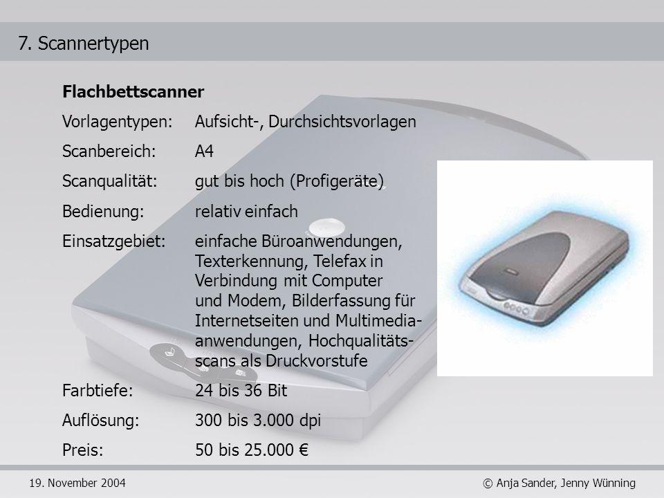 © Anja Sander, Jenny Wünning19. November 2004 7. Scannertypen Flachbettscanner Vorlagentypen: Aufsicht-, Durchsichtsvorlagen Scanbereich: A4 Scanquali