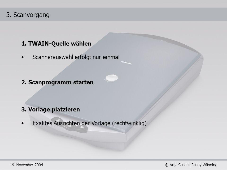 © Anja Sander, Jenny Wünning19. November 2004 5. Scanvorgang 1. TWAIN-Quelle wählen Scannerauswahl erfolgt nur einmal 2. Scanprogramm starten 3. Vorla