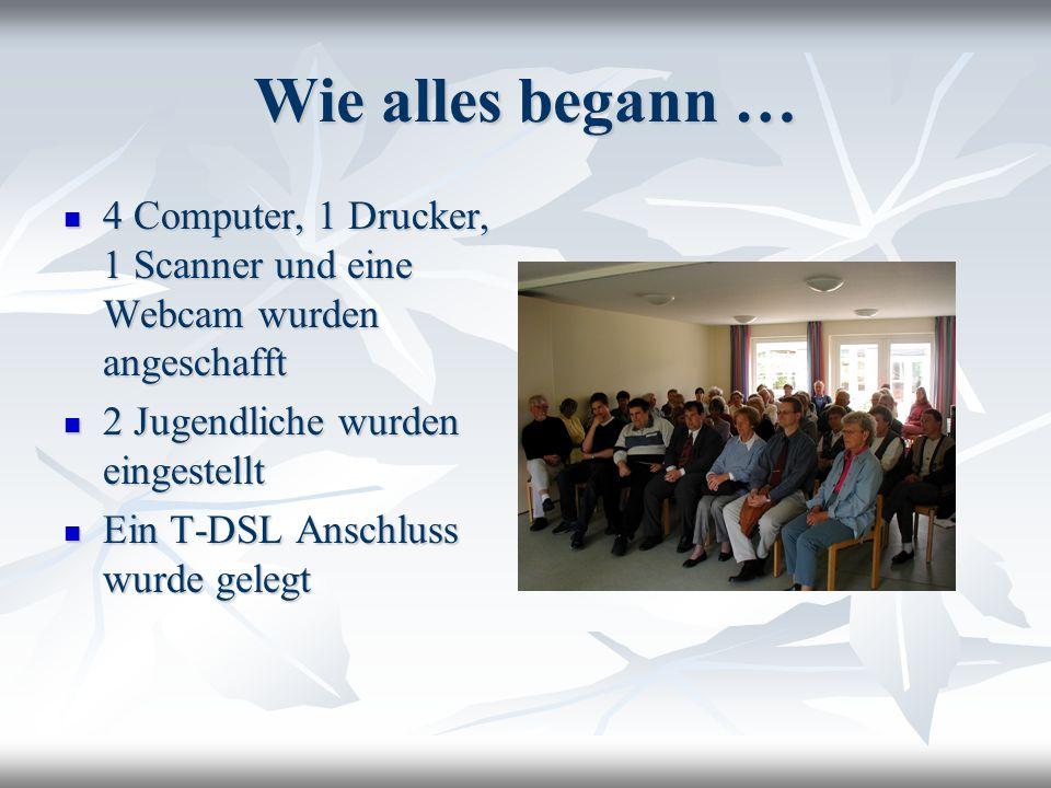 Wie alles begann … 4 Computer, 1 Drucker, 1 Scanner und eine Webcam wurden angeschafft 4 Computer, 1 Drucker, 1 Scanner und eine Webcam wurden angesch