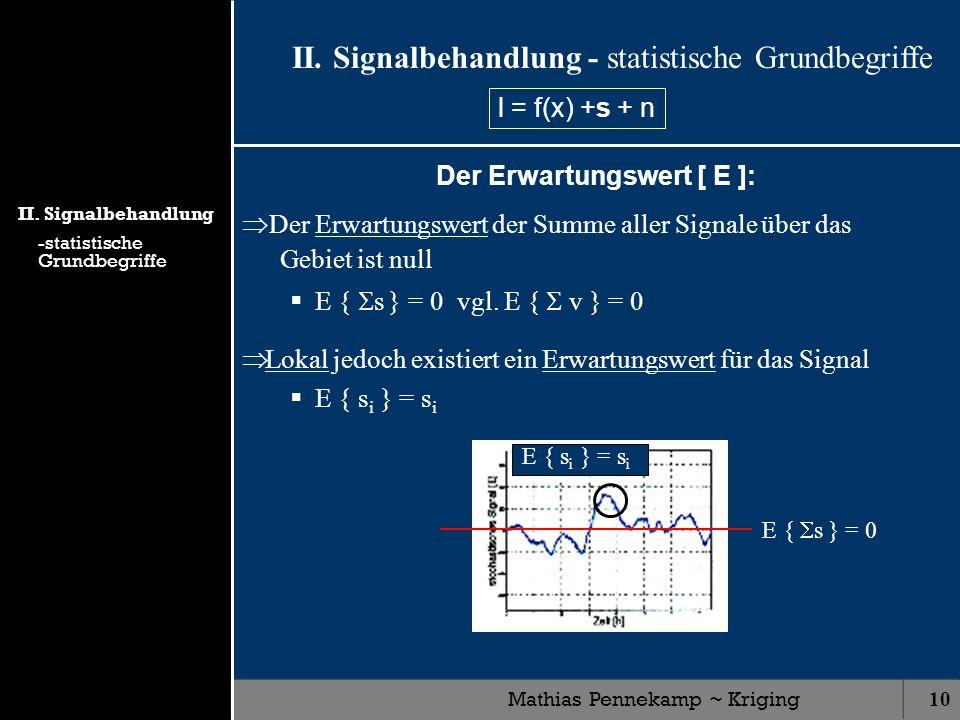 Mathias Pennekamp ~ Kriging10 II. Signalbehandlung - statistische Grundbegriffe l = f(x) +s + n Der Erwartungswert [ E ]: Der Erwartungswert der Summe