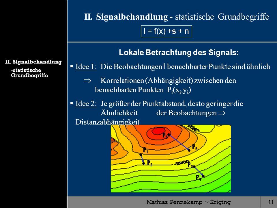 Mathias Pennekamp ~ Kriging11 P1P1 P2P2 P3P3 P4P4 P5P5 P6P6 II. Signalbehandlung - statistische Grundbegriffe Lokale Betrachtung des Signals: Idee 1: