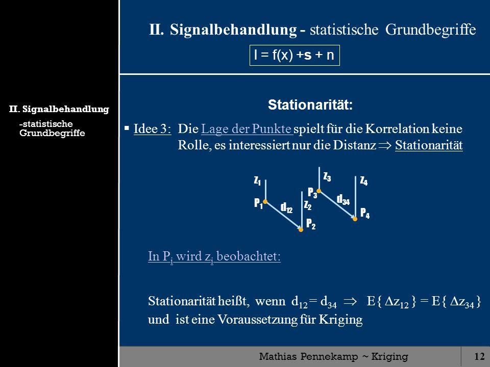 Mathias Pennekamp ~ Kriging12 z4z4 z3z3 z2z2 z1z1 II. Signalbehandlung - statistische Grundbegriffe Stationarität: Idee 3: Die Lage der Punkte spielt