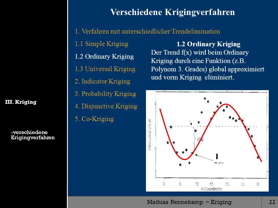 Mathias Pennekamp ~ Kriging22 1. Verfahren mit unterschiedlicher Trendelimination 1.1 Simple Kriging 1.2 Ordinary Kriging 1.3 Universal Kriging 2. Ind