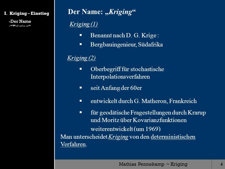 Mathias Pennekamp ~ Kriging4 Kriging (1) Benannt nach D. G. Krige : Bergbauingenieur, Südafrika Der Name: Kriging Kriging (2) Oberbegriff für stochast