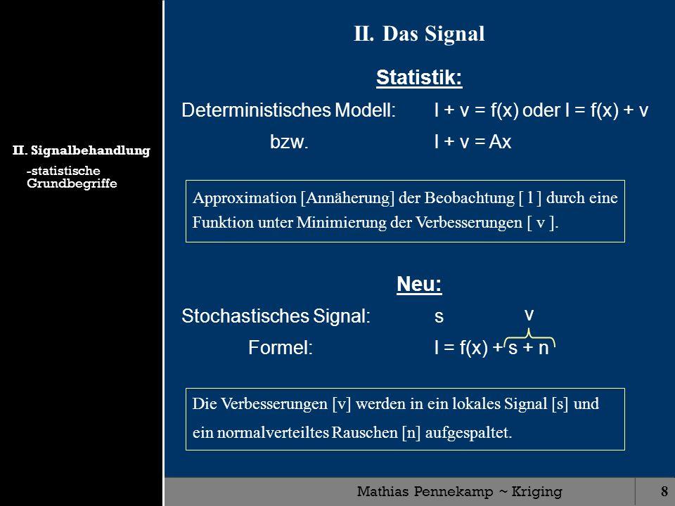 Mathias Pennekamp ~ Kriging8 II. Das Signal Statistik: Deterministisches Modell:l + v = f(x) oder l = f(x) + v bzw. l + v = Ax Neu: Stochastisches Sig