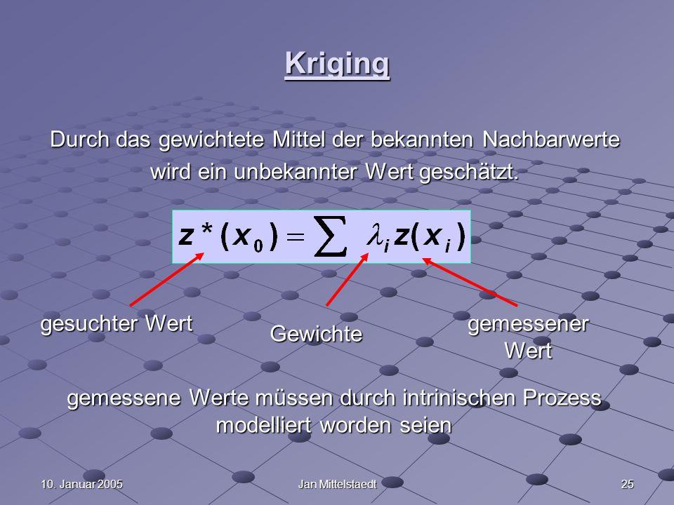 2510. Januar 2005Jan Mittelstaedt Kriging Durch das gewichtete Mittel der bekannten Nachbarwerte wird ein unbekannter Wert geschätzt. gesuchter Wert G