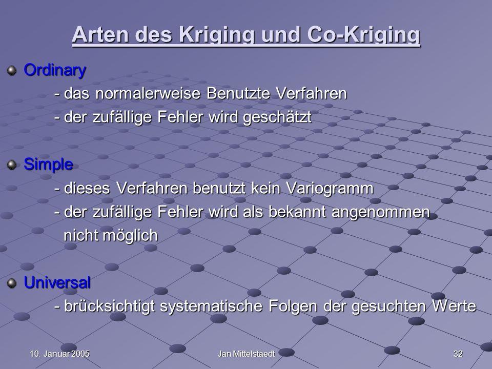 3210. Januar 2005Jan Mittelstaedt Arten des Kriging und Co-Kriging Ordinary - das normalerweise Benutzte Verfahren - der zufällige Fehler wird geschät