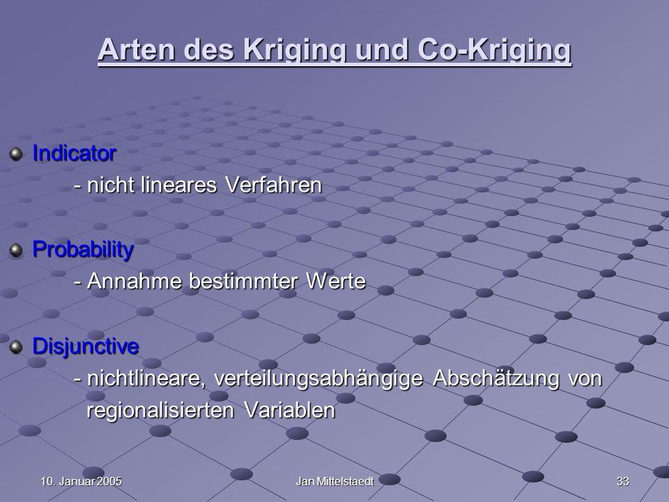 3310. Januar 2005Jan Mittelstaedt Arten des Kriging und Co-Kriging Indicator - nicht lineares Verfahren Probability - Annahme bestimmter Werte Disjunc