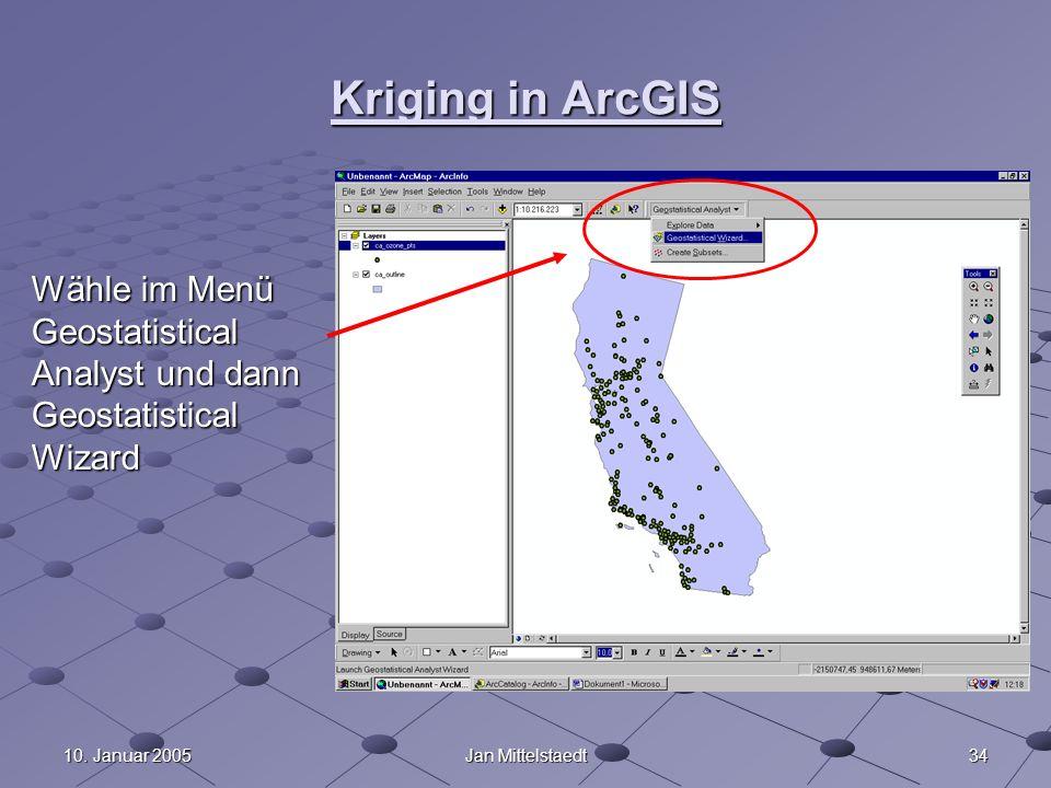 3410. Januar 2005Jan Mittelstaedt Kriging in ArcGIS Wähle im Menü Geostatistical Analyst und dann Geostatistical Wizard