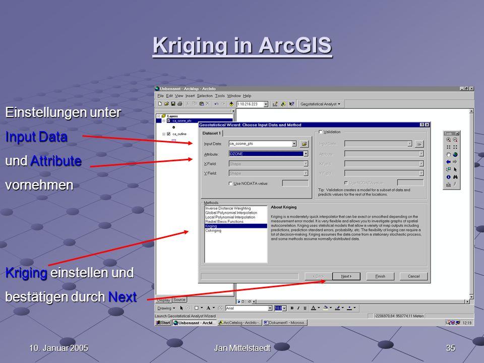 3510. Januar 2005Jan Mittelstaedt Kriging in ArcGIS Einstellungen unter Input Data und Attribute vornehmen Kriging einstellen und bestätigen durch Nex