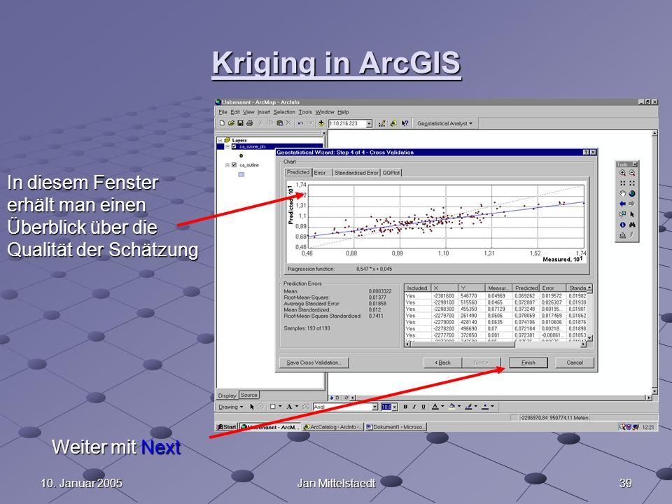 3910. Januar 2005Jan Mittelstaedt Kriging in ArcGIS In diesem Fenster erhält man einen Überblick über die Qualität der Schätzung Weiter mit Next