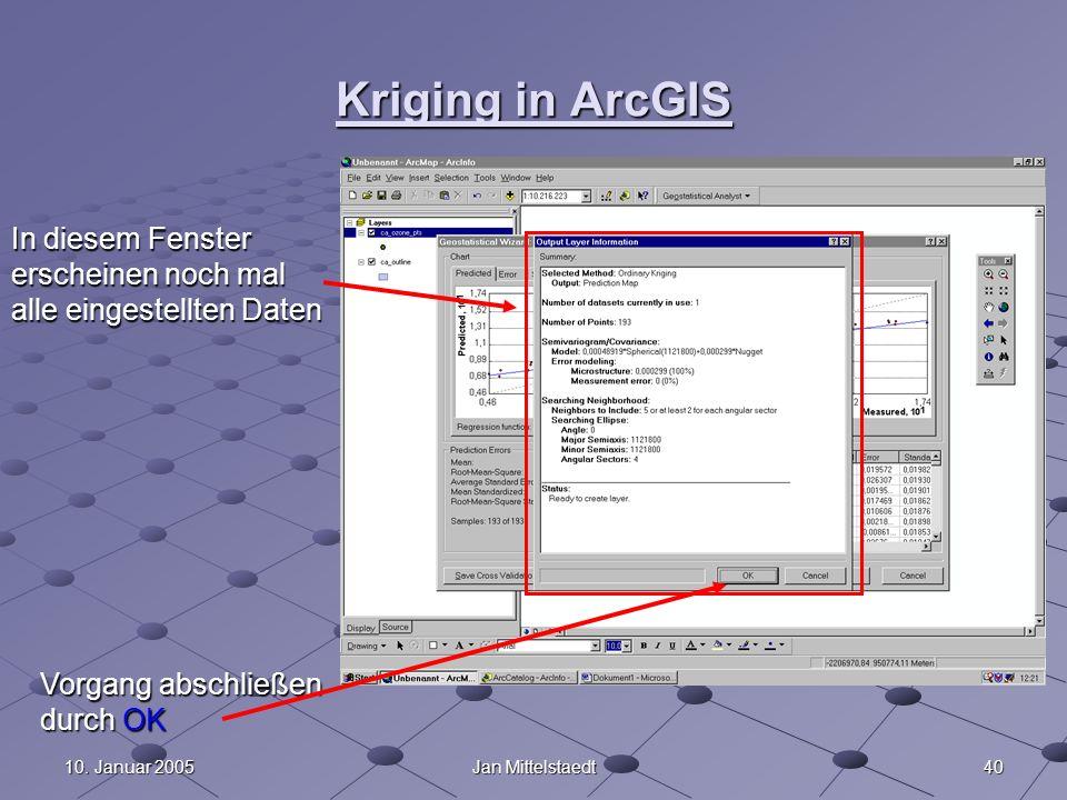 4010. Januar 2005Jan Mittelstaedt Kriging in ArcGIS In diesem Fenster erscheinen noch mal alle eingestellten Daten Vorgang abschließen durch OK