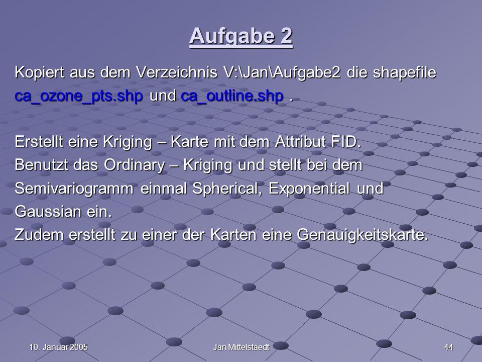 4410. Januar 2005Jan Mittelstaedt Aufgabe 2 Kopiert aus dem Verzeichnis V:\Jan\Aufgabe2 die shapefile ca_ozone_pts.shp und ca_outline.shp. Erstellt ei