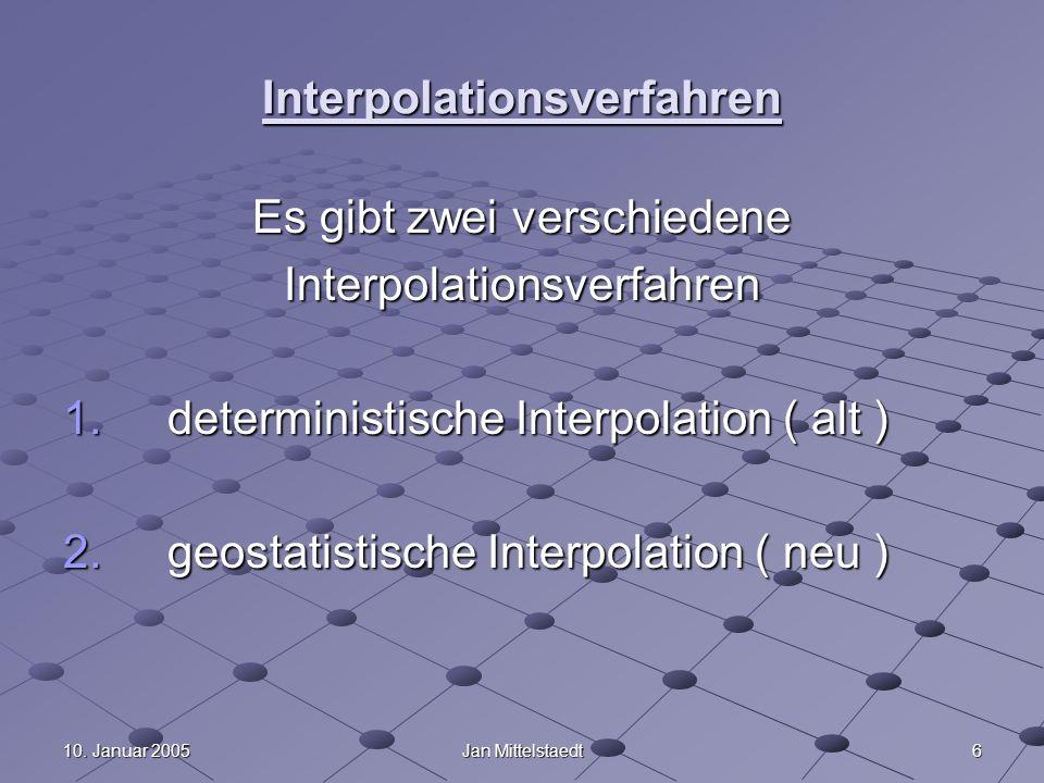 610. Januar 2005Jan Mittelstaedt Interpolationsverfahren Es gibt zwei verschiedene Interpolationsverfahren 1. deterministische Interpolation ( alt ) 2