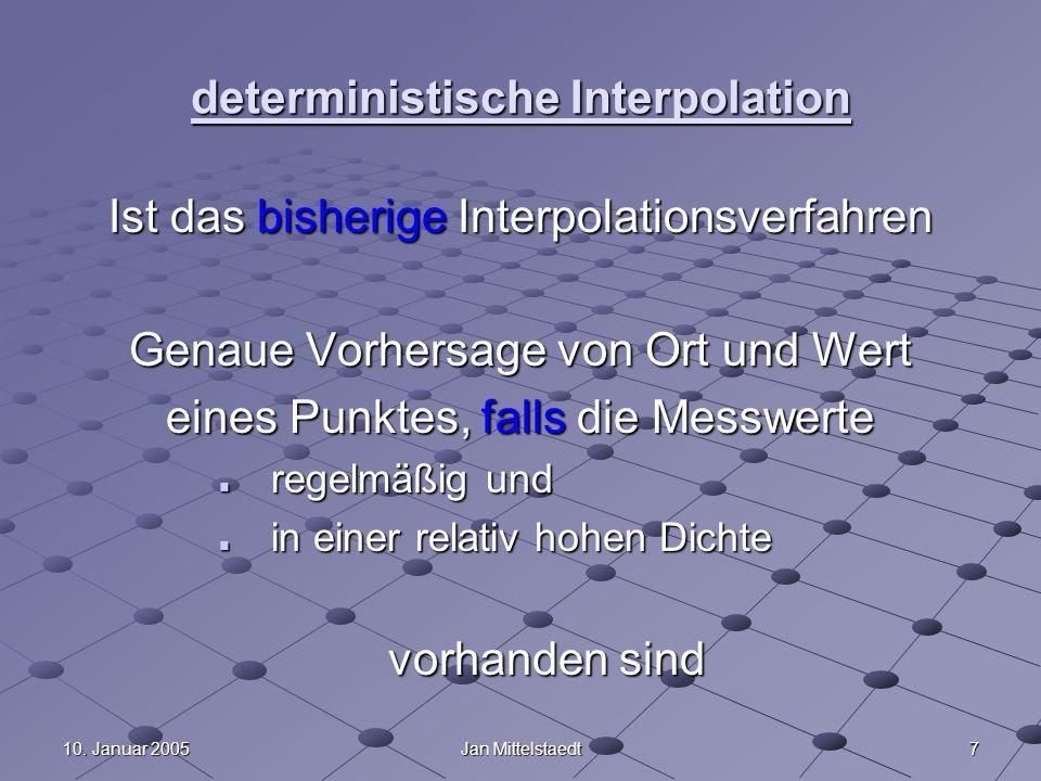 710. Januar 2005Jan Mittelstaedt deterministische Interpolation Ist das bisherige Interpolationsverfahren Genaue Vorhersage von Ort und Wert eines Pun