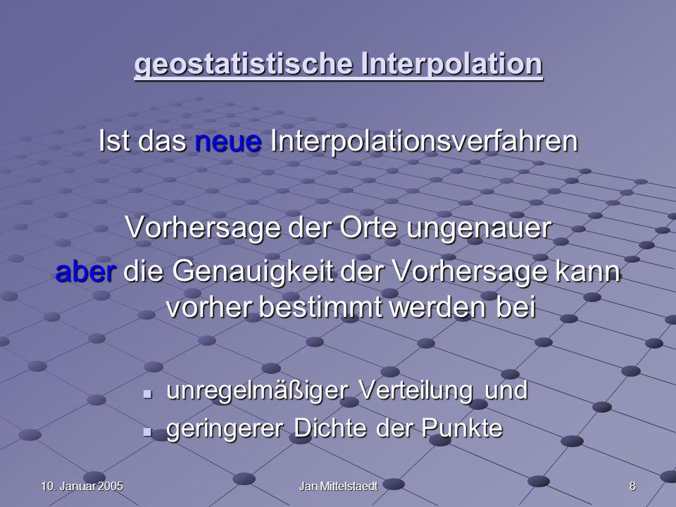 810. Januar 2005Jan Mittelstaedt geostatistische Interpolation Ist das neue Interpolationsverfahren Vorhersage der Orte ungenauer aber die Genauigkeit