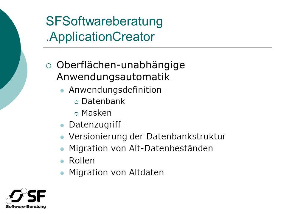 SFSoftwareberatung.ApplicationCreator Oberflächen-unabhängige Anwendungsautomatik Anwendungsdefinition Datenbank Masken Datenzugriff Versionierung der Datenbankstruktur Migration von Alt-Datenbeständen Rollen Migration von Altdaten
