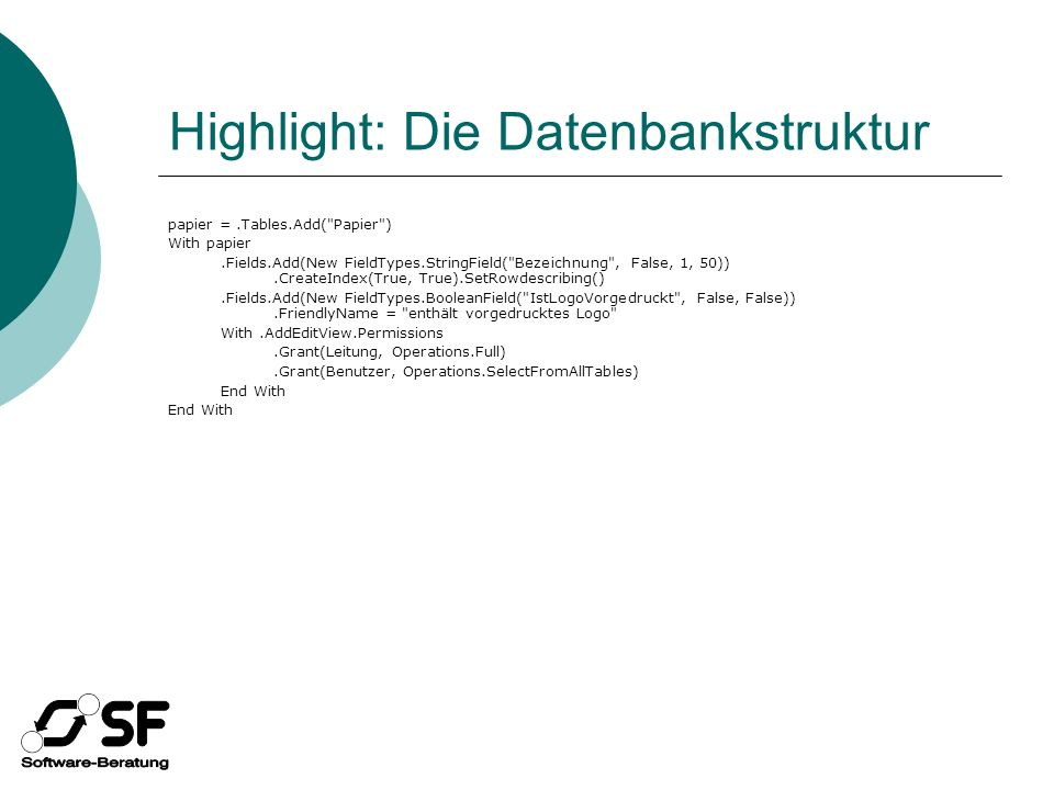 Highlight: Die Datenbankstruktur papier =.Tables.Add( Papier ) With papier.Fields.Add(New FieldTypes.StringField( Bezeichnung , False, 1, 50)).CreateIndex(True, True).SetRowdescribing().Fields.Add(New FieldTypes.BooleanField( IstLogoVorgedruckt , False, False)).FriendlyName = enthält vorgedrucktes Logo With.AddEditView.Permissions.Grant(Leitung, Operations.Full).Grant(Benutzer, Operations.SelectFromAllTables) End With