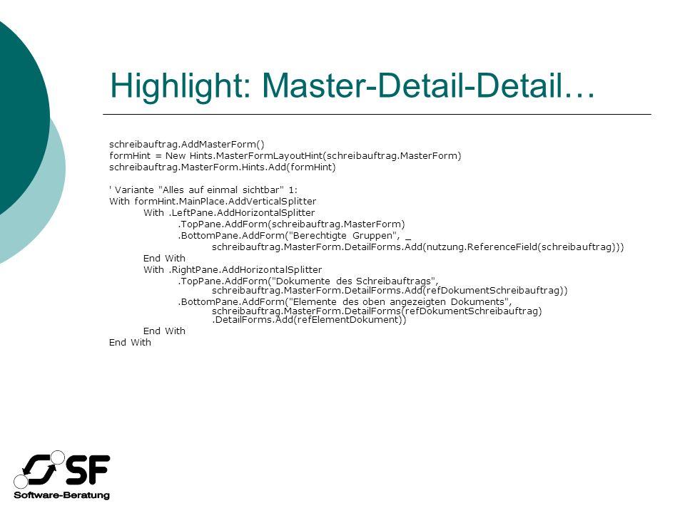 Highlight: Master-Detail-Detail… schreibauftrag.AddMasterForm() formHint = New Hints.MasterFormLayoutHint(schreibauftrag.MasterForm) schreibauftrag.MasterForm.Hints.Add(formHint) Variante Alles auf einmal sichtbar 1: With formHint.MainPlace.AddVerticalSplitter With.LeftPane.AddHorizontalSplitter.TopPane.AddForm(schreibauftrag.MasterForm).BottomPane.AddForm( Berechtigte Gruppen , _ schreibauftrag.MasterForm.DetailForms.Add(nutzung.ReferenceField(schreibauftrag))) End With With.RightPane.AddHorizontalSplitter.TopPane.AddForm( Dokumente des Schreibauftrags , schreibauftrag.MasterForm.DetailForms.Add(refDokumentSchreibauftrag)).BottomPane.AddForm( Elemente des oben angezeigten Dokuments , schreibauftrag.MasterForm.DetailForms(refDokumentSchreibauftrag).DetailForms.Add(refElementDokument)) End With