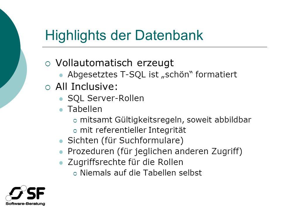 Highlights der Datenbank Vollautomatisch erzeugt Abgesetztes T-SQL ist schön formatiert All Inclusive: SQL Server-Rollen Tabellen mitsamt Gültigkeitsregeln, soweit abbildbar mit referentieller Integrität Sichten (für Suchformulare) Prozeduren (für jeglichen anderen Zugriff) Zugriffsrechte für die Rollen Niemals auf die Tabellen selbst