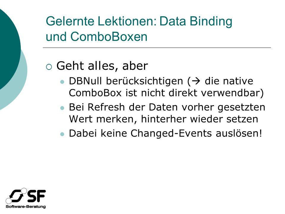Gelernte Lektionen: Data Binding und ComboBoxen Geht alles, aber DBNull berücksichtigen ( die native ComboBox ist nicht direkt verwendbar) Bei Refresh der Daten vorher gesetzten Wert merken, hinterher wieder setzen Dabei keine Changed-Events auslösen!