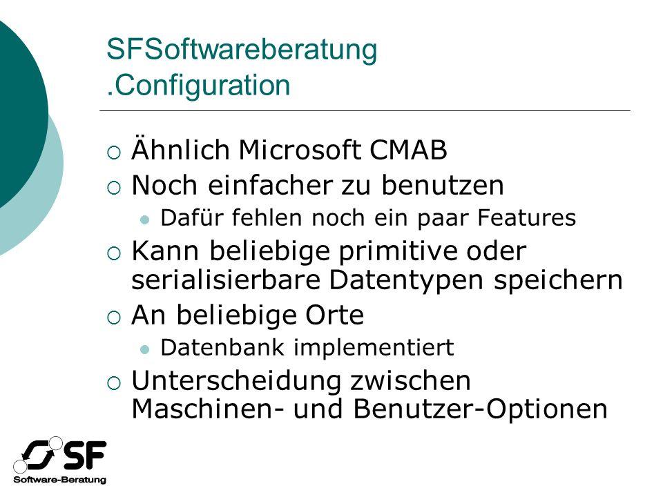 SFSoftwareberatung.Configuration Ähnlich Microsoft CMAB Noch einfacher zu benutzen Dafür fehlen noch ein paar Features Kann beliebige primitive oder serialisierbare Datentypen speichern An beliebige Orte Datenbank implementiert Unterscheidung zwischen Maschinen- und Benutzer-Optionen