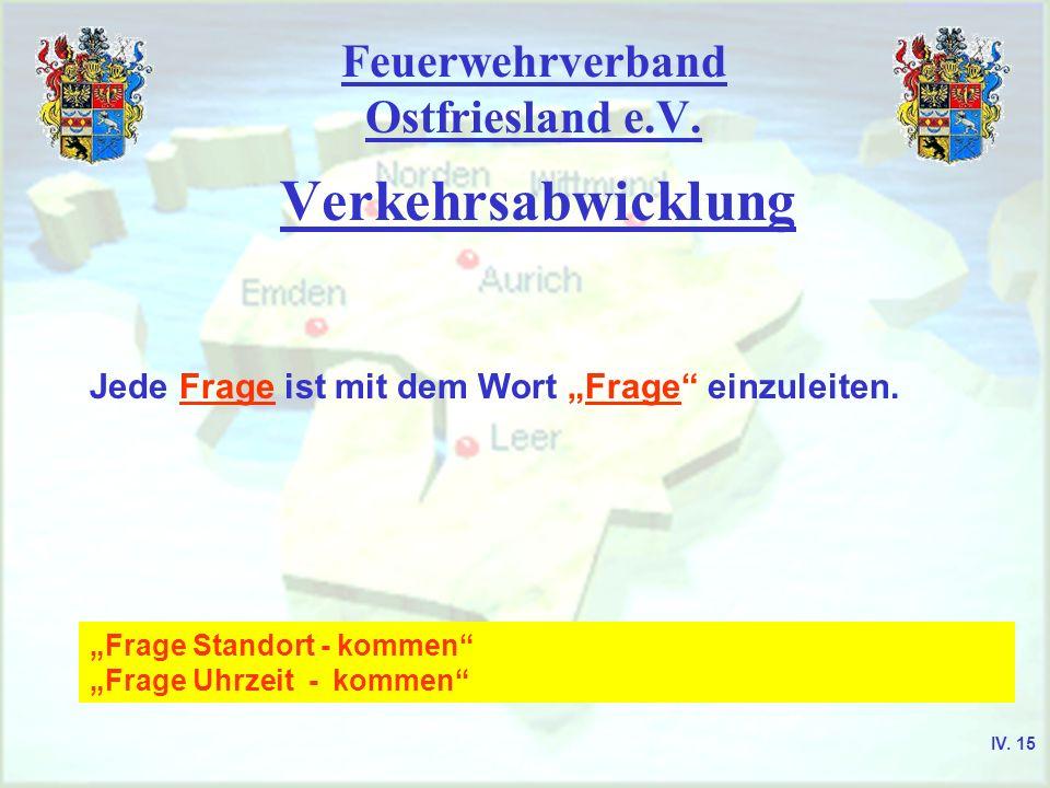 Feuerwehrverband Ostfriesland e.V. Verkehrsabwicklung Jede Frage ist mit dem Wort Frage einzuleiten. Frage Standort - kommen Frage Uhrzeit - kommen IV