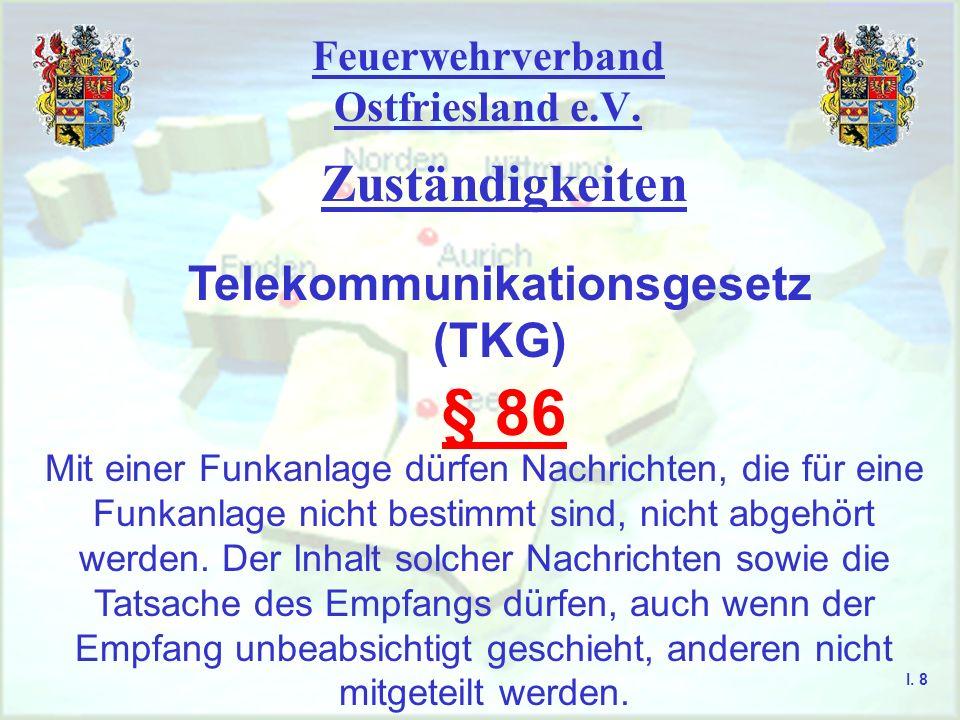 Feuerwehrverband Ostfriesland e.V. Zuständigkeiten I. 7 Telekommunikationsgesetz (TKG) § 85 Die Benutzer von Funkanlagen sind zur Wahrung des Fernmeld