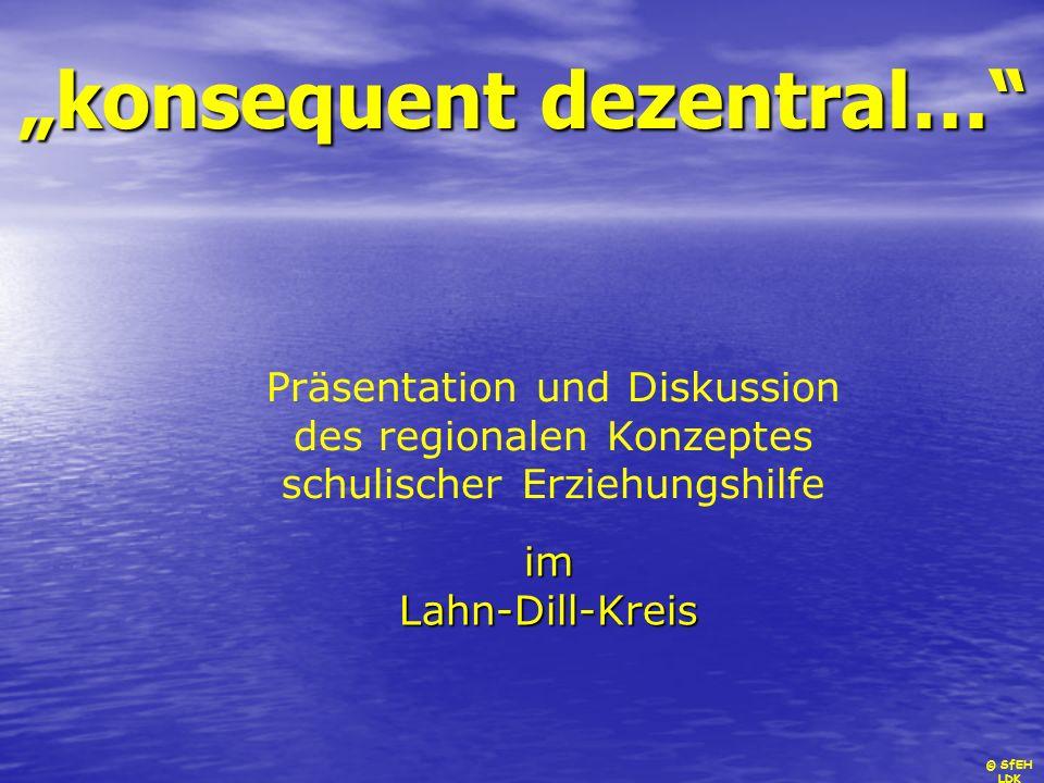 © SfEH LDK konsequent dezentral… imLahn-Dill-Kreis Präsentation und Diskussion des regionalen Konzeptes schulischer Erziehungshilfe