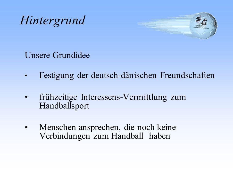 Unsere Grundidee Festigung der deutsch-dänischen Freundschaften frühzeitige Interessens-Vermittlung zum Handballsport Menschen ansprechen, die noch keine Verbindungen zum Handball haben