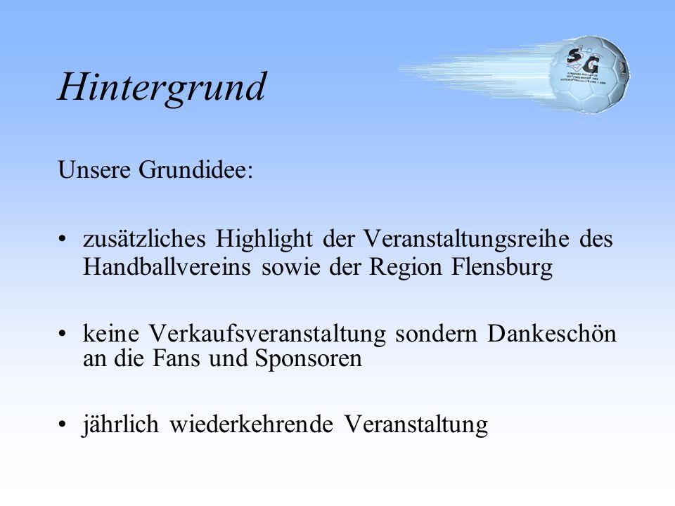 Hintergrund Unsere Grundidee: zusätzliches Highlight der Veranstaltungsreihe des Handballvereins sowie der Region Flensburg keine Verkaufsveranstaltung sondern Dankeschön an die Fans und Sponsoren jährlich wiederkehrende Veranstaltung