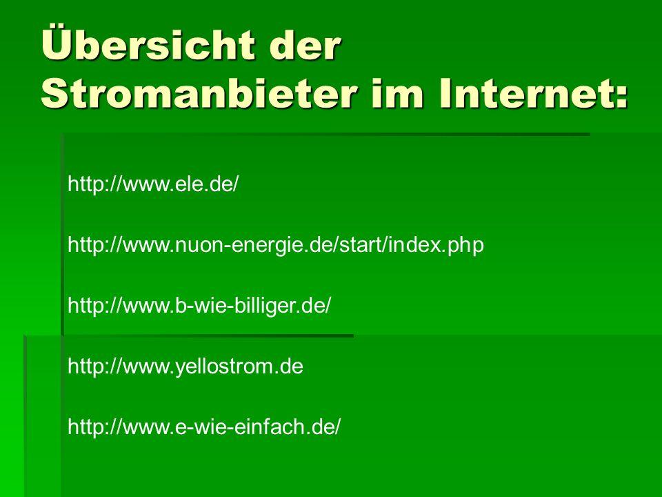 Übersicht der Stromanbieter im Internet: http://www.ele.de/ http://www.nuon-energie.de/start/index.php http://www.b-wie-billiger.de/ http://www.yellostrom.de http://www.e-wie-einfach.de/